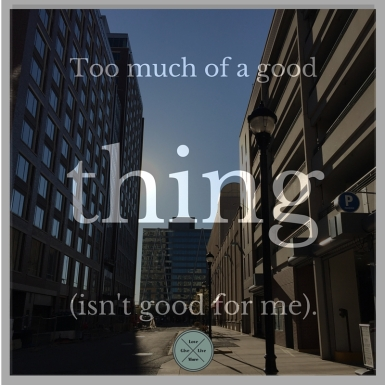 -Too much of a good thing (isn't good for me).