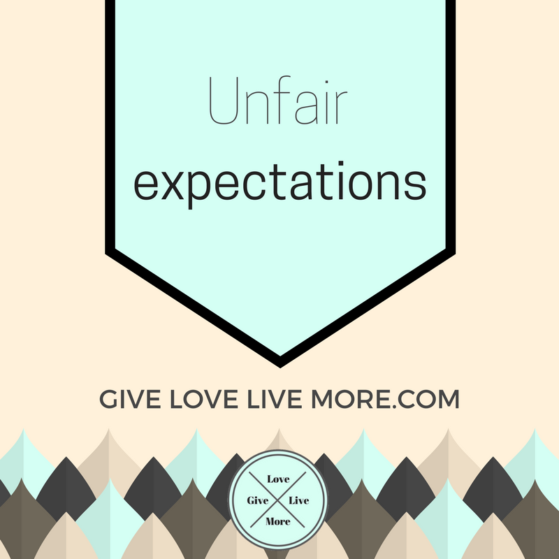 Unfair Expectations – GiveLoveLiveMore